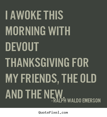 Ralph Waldo Emerson picture quotes - I awoke this morning with devout thanksgiving for.. - Friendship quotes