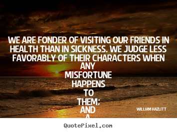 Quotes about friendship - We are fonder of visiting our friends in health than..
