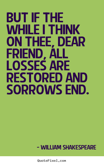 But if the while i think on thee, dear friend, all losses are restored.. William Shakespeare great friendship quotes