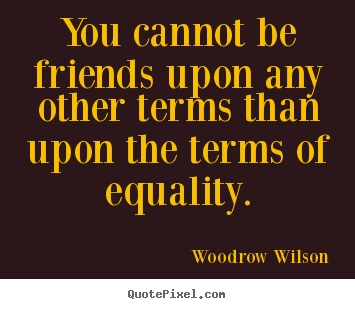Friendship quote - You cannot be friends upon any other terms than upon the terms..