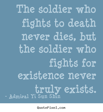 Admiral Yi Sun Shin photo quote - The soldier who fights to death never dies, but the soldier who fights.. - Inspirational quote