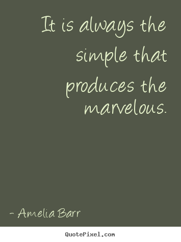 It is always the simple that produces the marvelous. Amelia Barr best inspirational quotes
