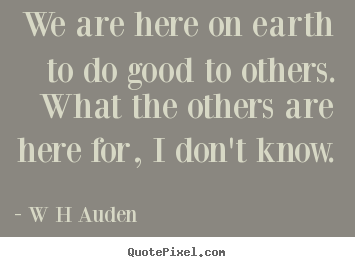 Design picture quotes about inspirational - We are here on earth to do good to others...