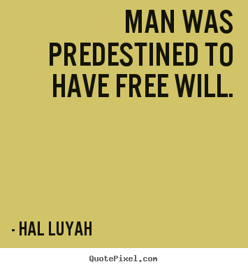 Man was predestined to have free will. Hal Luyah famous inspirational quotes