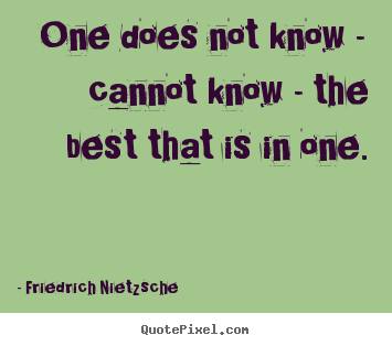 Friedrich Nietzsche picture quotes - One does not know - cannot know - the best that.. - Inspirational quote