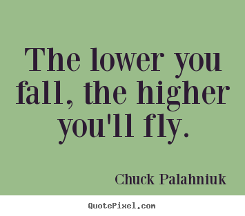 The lower you fall, the higher you'll fly. Chuck Palahniuk great inspirational quotes