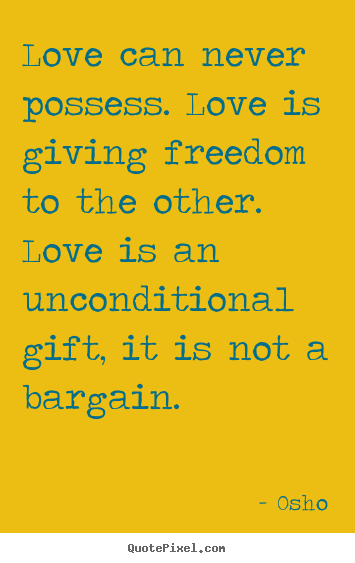 Love can never possess. love is giving freedom to the other. love is.. Osho greatest inspirational sayings