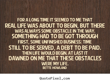 For a long time it seemed to me that real life was about to begin,.. Bette Howland best inspirational quotes