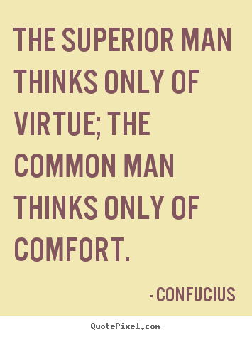 Quotes about inspirational - The superior man thinks only of virtue; the common man thinks only..