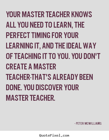 Your master teacher knows all you need to learn,.. Peter Mcwilliams top inspirational quotes