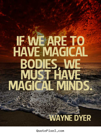 Inspirational quotes - If we are to have magical bodies, we must have magical minds.
