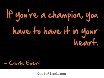 Quote about inspirational - If you're a champion, you have to have it in your..
