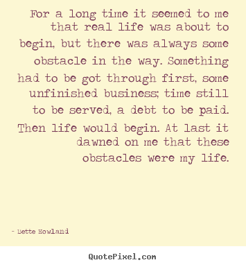 Bette Howland picture quote - For a long time it seemed to me that real life was about to.. - Inspirational quotes