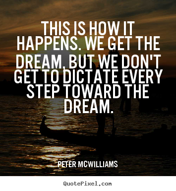 This is how it happens. we get the dream, but we don't.. Peter Mcwilliams great inspirational quotes