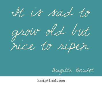 Create picture quotes about inspirational - It is sad to grow old but nice to ripen.