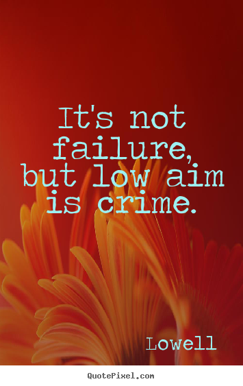 It's not failure, but low aim is crime. Lowell popular inspirational quotes