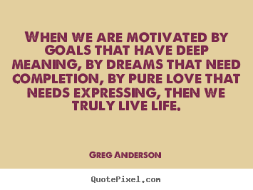 Inspirational quote - When we are motivated by goals that have deep meaning,..