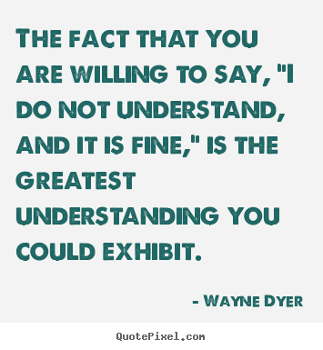 "Wayne Dyer picture quotes - The fact that you are willing to say, ""i do not understand, and it.. - Inspirational quotes"