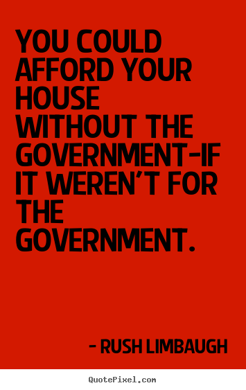 Inspirational quotes - You could afford your house without the government-if..