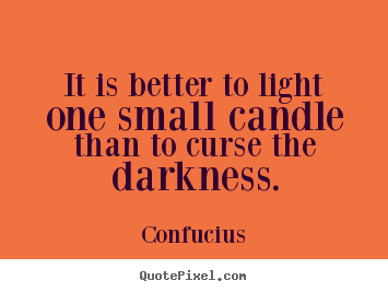 Confucius picture quote - It is better to light one small candle than to curse the darkness. - Inspirational quotes