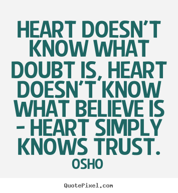 Heart doesn't know what doubt is, heart doesn't.. Osho greatest inspirational quotes