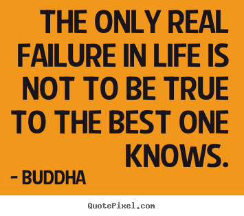 The only real failure in life is not to be true.. Buddha greatest inspirational quotes