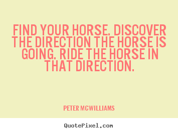 Create your own picture quotes about inspirational - Find your horse. discover the direction the horse is going...