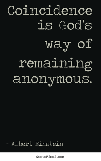 Inspirational quote - Coincidence is god's way of remaining anonymous.