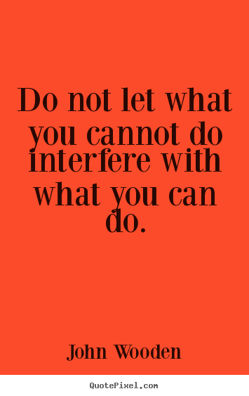 Do not let what you cannot do interfere with what you can.. John Wooden popular inspirational quotes