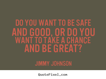 Inspirational quote - Do you want to be safe and good, or do you..