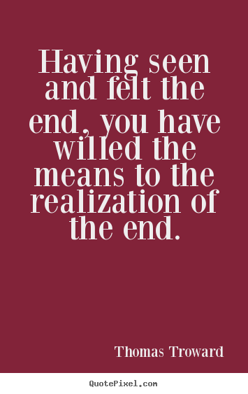 Diy picture quotes about inspirational - Having seen and felt the end, you have willed the means to the..