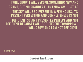 Wayne Dyer poster quote - I will grow. i will become something new and grand,.. - Inspirational quote