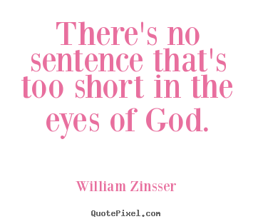 There's no sentence that's too short in the eyes of god. William Zinsser  inspirational quote