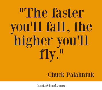 "Inspirational quotes - ""the faster you'll fall, the higher you'll fly."""
