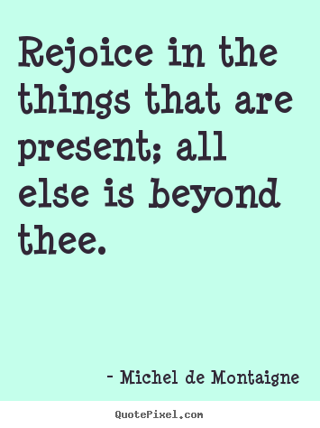 Inspirational quotes - Rejoice in the things that are present;..
