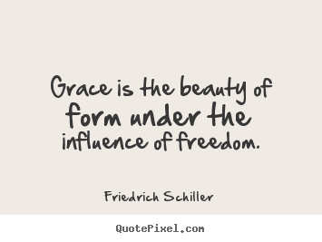 Inspirational quotes - Grace is the beauty of form under the influence of freedom.