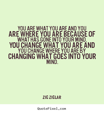 You are what you are and you are where you.. Zig Ziglar famous inspirational quotes