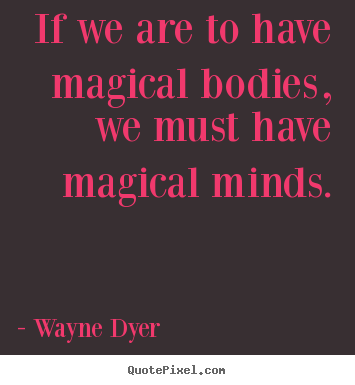 How to design picture quotes about inspirational - If we are to have magical bodies, we must have magical..
