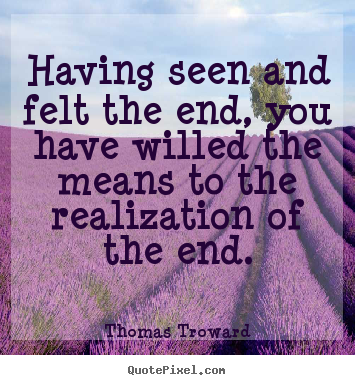 Having seen and felt the end, you have willed the means to.. Thomas Troward popular inspirational sayings