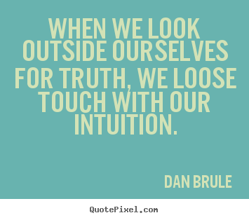 When we look outside ourselves for truth, we loose touch with our intuition. Dan Brule famous inspirational quotes