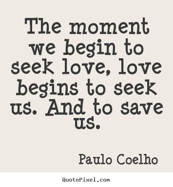 Inspirational quotes - The moment we begin to seek love, love begins to seek us. and to save..