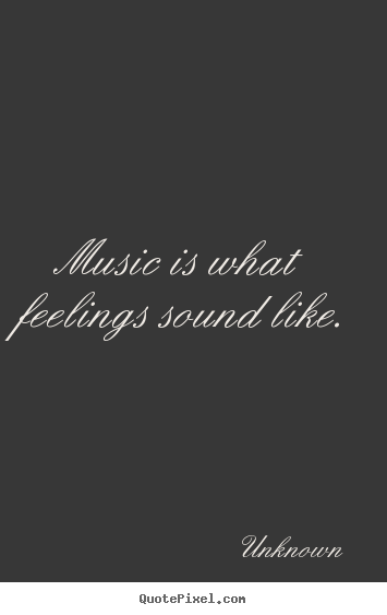 Unknown poster quotes - Music is what feelings sound like. - Inspirational quotes