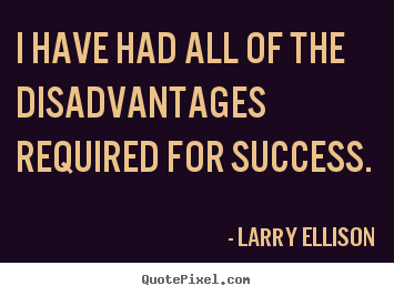 I have had all of the disadvantages required for success. Larry Ellison best inspirational quotes