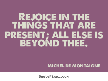 Michel De Montaigne picture quote - Rejoice in the things that are present; all else is beyond thee. - Inspirational quotes