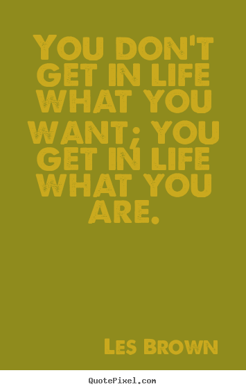 You don't get in life what you want; you get.. Les Brown  inspirational quotes