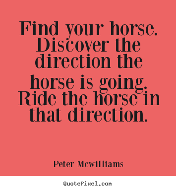 Quote about inspirational - Find your horse. discover the direction the horse is going...