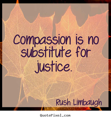 Compassion is no substitute for justice. Rush Limbaugh  inspirational quotes