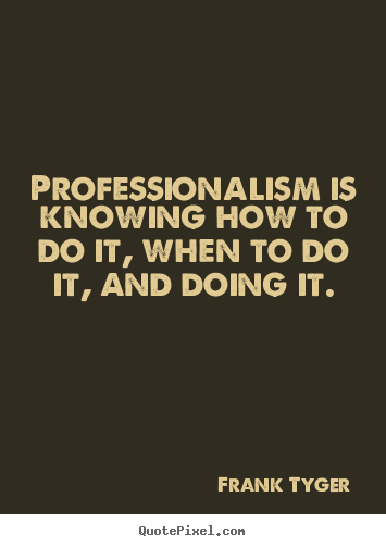 Frank Tyger picture quotes - Professionalism is knowing how to do it, when to do it, and.. - Inspirational quotes