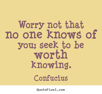 Inspirational quotes - Worry not that no one knows of you; seek to be worth..