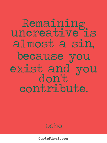 Remaining uncreative is almost a sin, because.. Osho greatest inspirational quotes